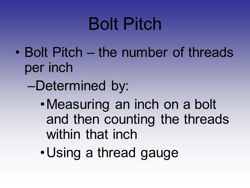 Bolt Pitch Bolt Pitch – the number of threads per inch Determined by: