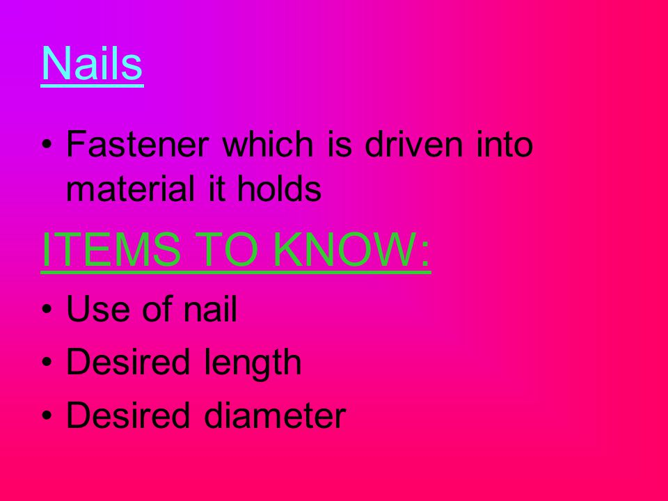 Nails ITEMS TO KNOW: Fastener which is driven into material it holds