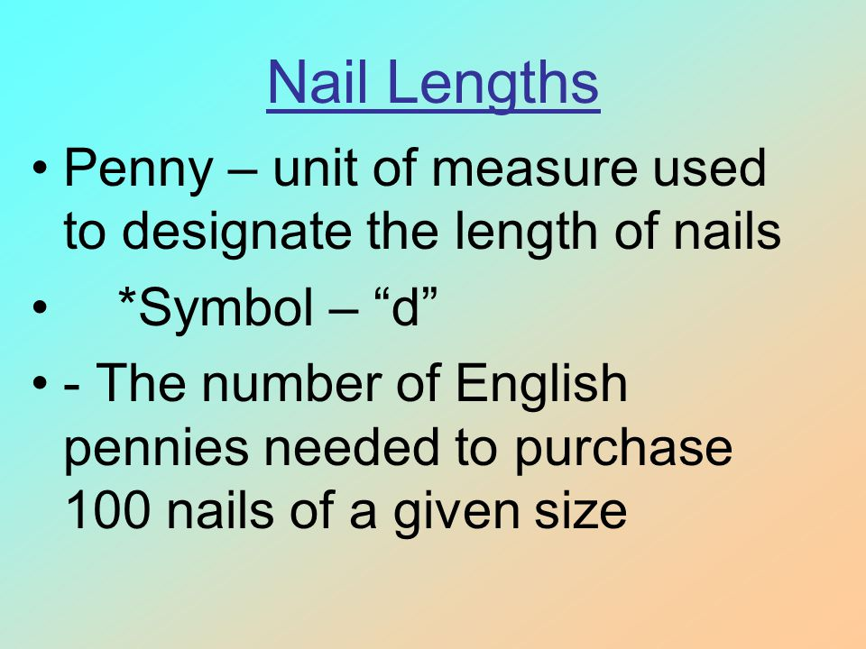 Nail Lengths Penny – unit of measure used to designate the length of nails. *Symbol – d