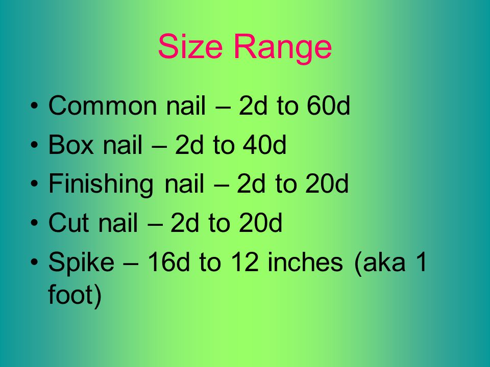 Size Range Common nail – 2d to 60d Box nail – 2d to 40d