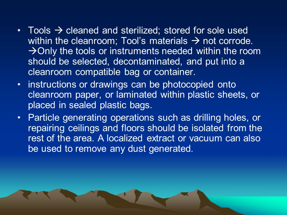 Tools  cleaned and sterilized; stored for sole used within the cleanroom; Tool's materials  not corrode. Only the tools or instruments needed within the room should be selected, decontaminated, and put into a cleanroom compatible bag or container.