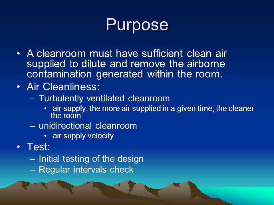 Purpose A cleanroom must have sufficient clean air supplied to dilute and remove the airborne contamination generated within the room.