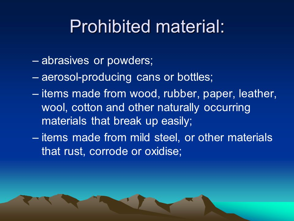 Prohibited material: abrasives or powders;