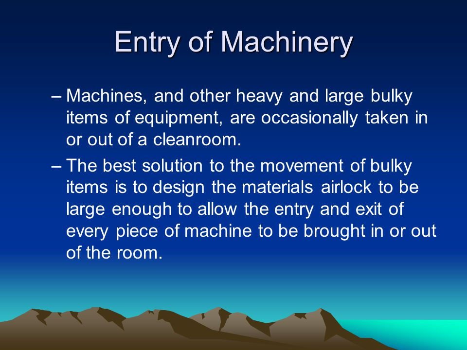Entry of Machinery Machines, and other heavy and large bulky items of equipment, are occasionally taken in or out of a cleanroom.