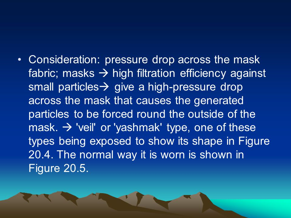 Consideration: pressure drop across the mask fabric; masks  high filtration efficiency against small particles give a high-pressure drop across the mask that causes the generated particles to be forced round the outside of the mask.