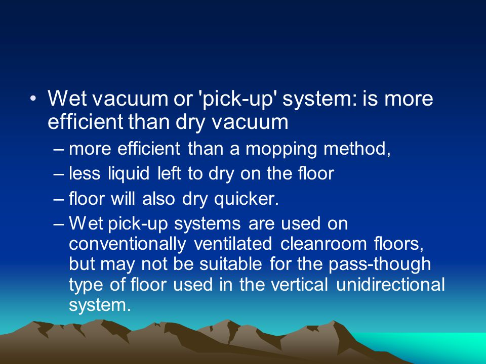 Wet vacuum or pick-up system: is more efficient than dry vacuum