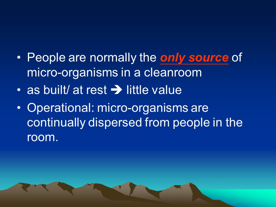People are normally the only source of micro-organisms in a cleanroom