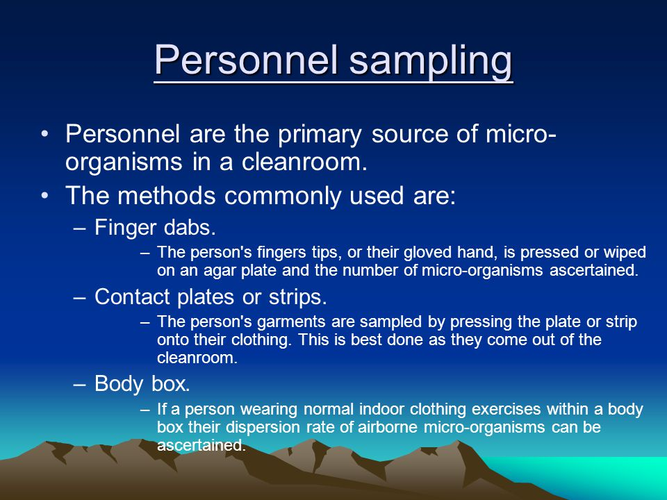 Personnel sampling Personnel are the primary source of micro-organisms in a cleanroom. The methods commonly used are: