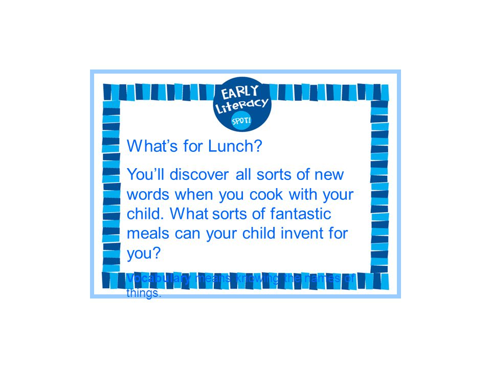 What's for Lunch You'll discover all sorts of new words when you cook with your child. What sorts of fantastic meals can your child invent for you