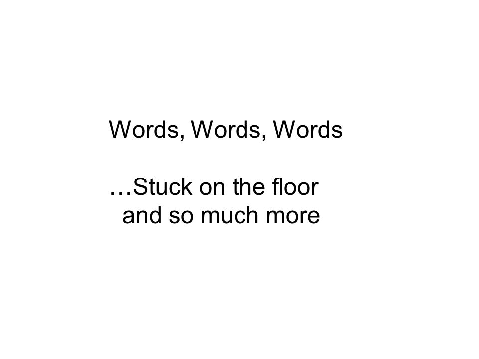 Words, Words, Words …Stuck on the floor and so much more