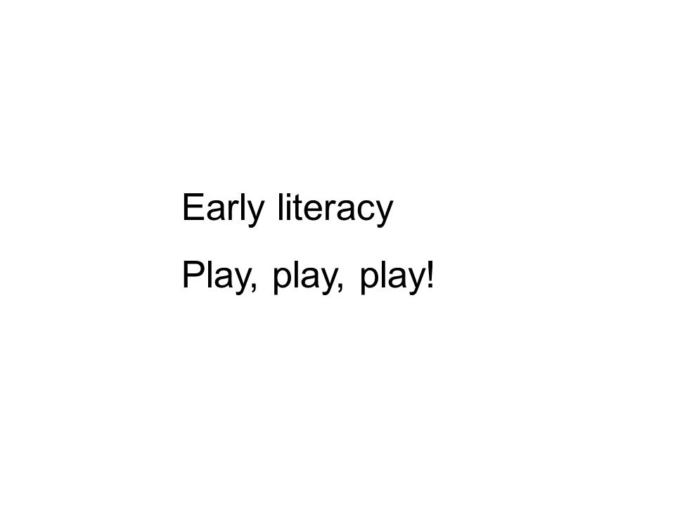 Early literacy Play, play, play!