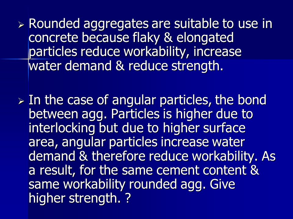 Rounded aggregates are suitable to use in concrete because flaky & elongated particles reduce workability, increase water demand & reduce strength.