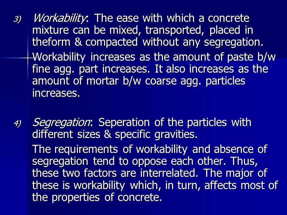 Workability: The ease with which a concrete mixture can be mixed, transported, placed in theform & compacted without any segregation.