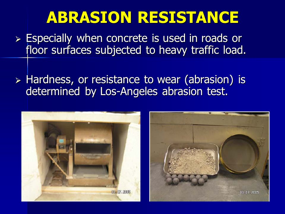 ABRASION RESISTANCE Especially when concrete is used in roads or floor surfaces subjected to heavy traffic load.