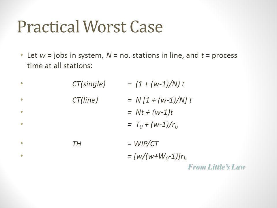 Practical Worst Case Let w = jobs in system, N = no. stations in line, and t = process time at all stations: