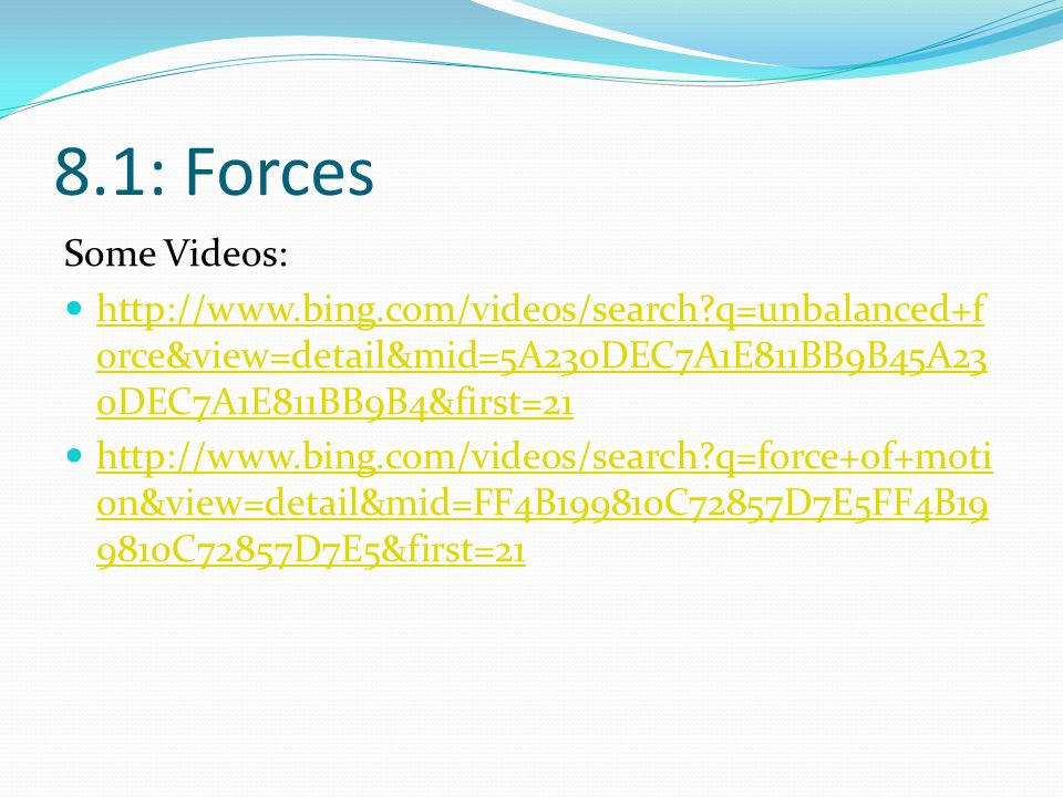 8.1: Forces Some Videos: http://www.bing.com/videos/search q=unbalanced+force&view=detail&mid=5A230DEC7A1E811BB9B45A230DEC7A1E811BB9B4&first=21.