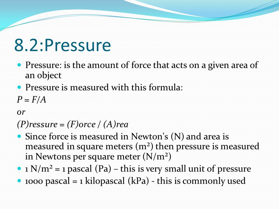 8.2:Pressure Pressure: is the amount of force that acts on a given area of an object. Pressure is measured with this formula: