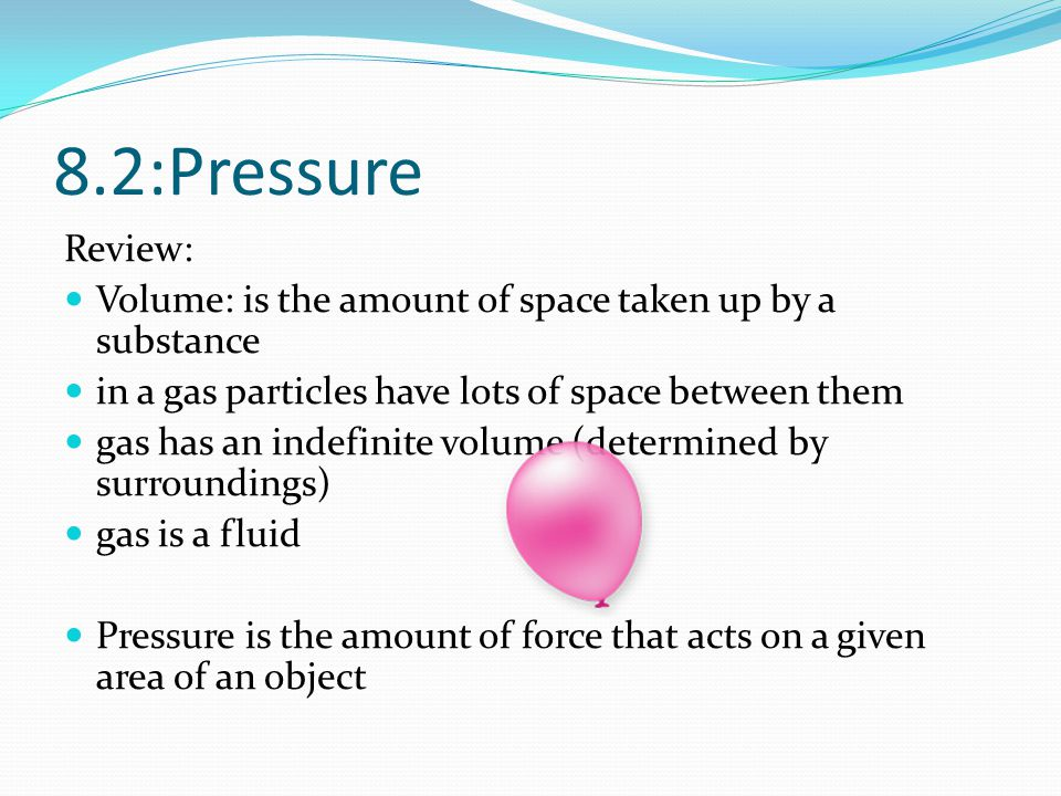 8.2:Pressure Review: Volume: is the amount of space taken up by a substance. in a gas particles have lots of space between them.