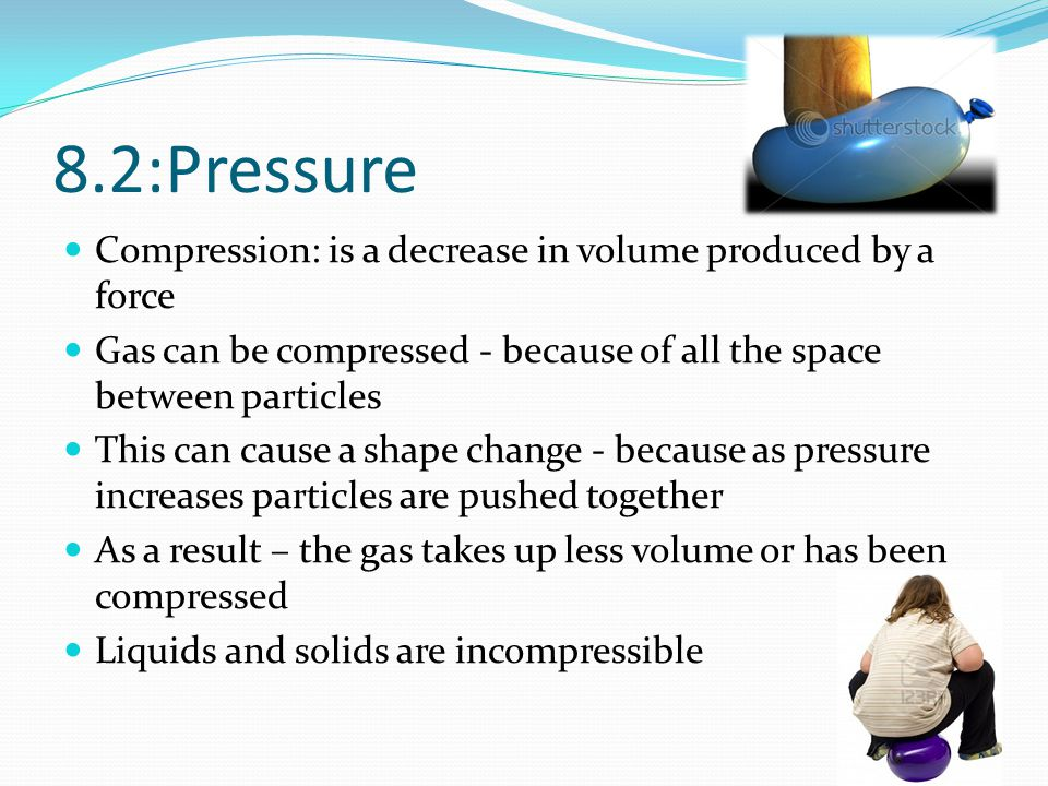 8.2:Pressure Compression: is a decrease in volume produced by a force