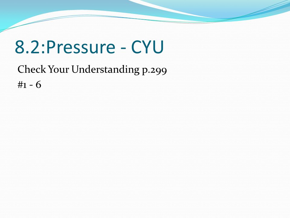 8.2:Pressure - CYU Check Your Understanding p.299 #1 - 6