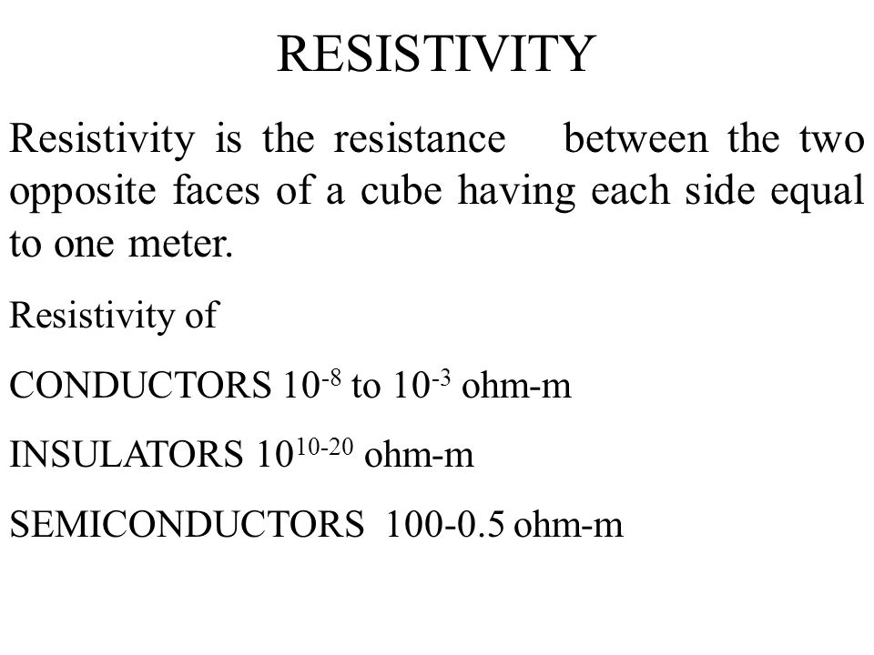 RESISTIVITY Resistivity is the resistance between the two opposite faces of a cube having each side equal to one meter.