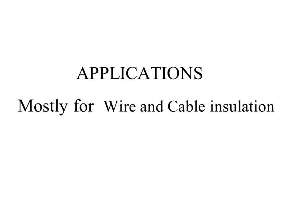 APPLICATIONS Mostly for Wire and Cable insulation