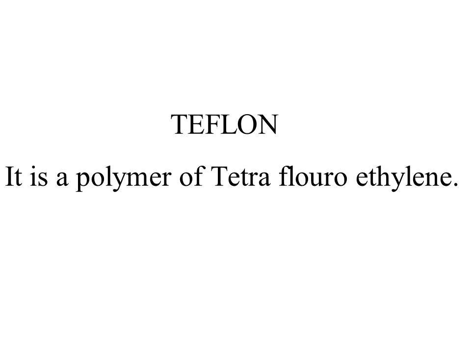 TEFLON It is a polymer of Tetra flouro ethylene.
