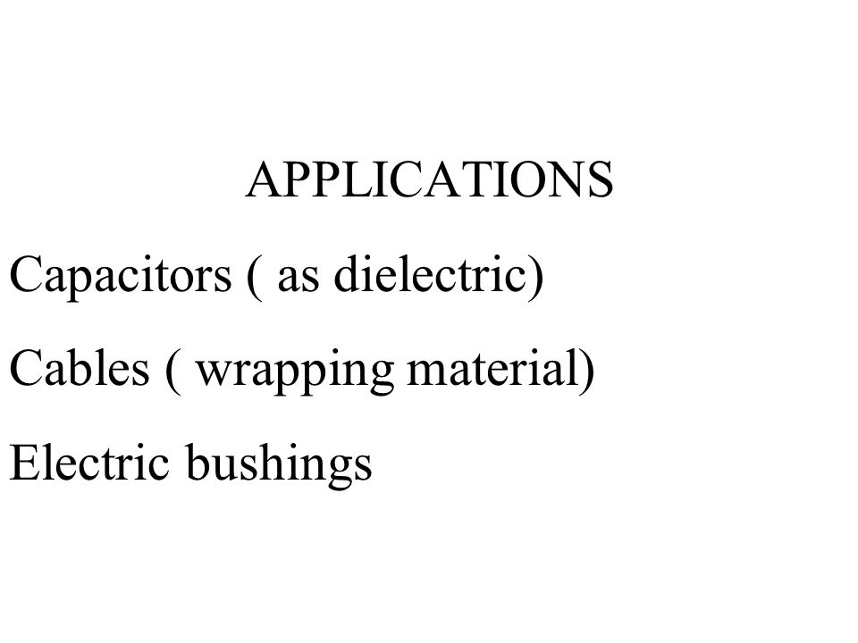 APPLICATIONS Capacitors ( as dielectric) Cables ( wrapping material) Electric bushings