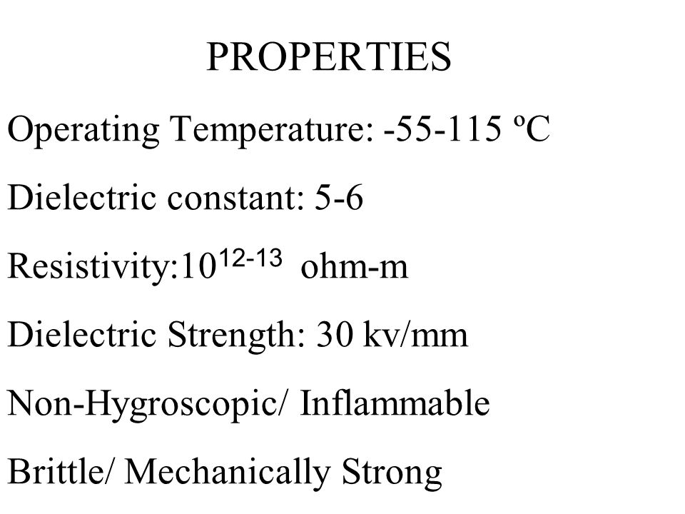 PROPERTIES Operating Temperature: -55-115 ºC Dielectric constant: 5-6 Resistivity:1012-13 ohm-m Dielectric Strength: 30 kv/mm Non-Hygroscopic/ Inflammable Brittle/ Mechanically Strong
