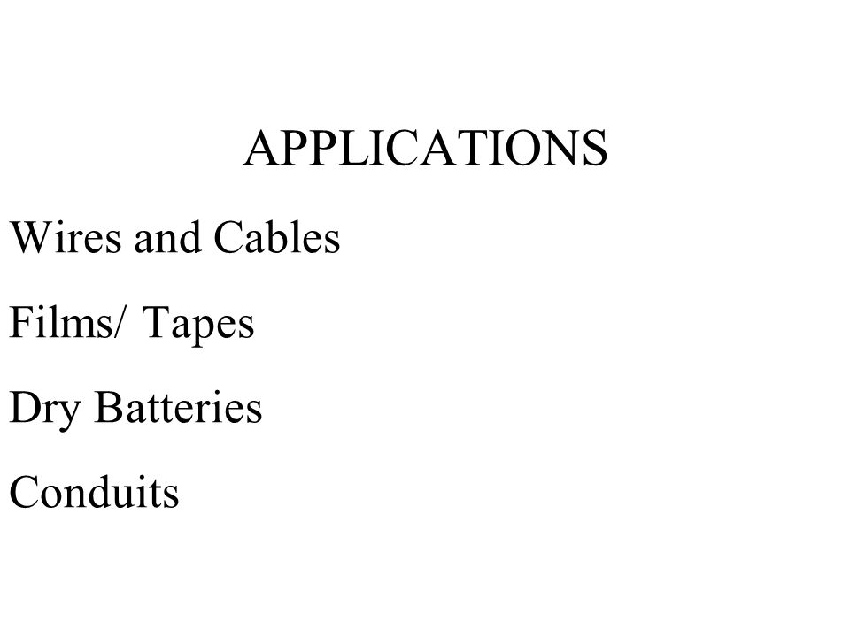 APPLICATIONS Wires and Cables Films/ Tapes Dry Batteries Conduits