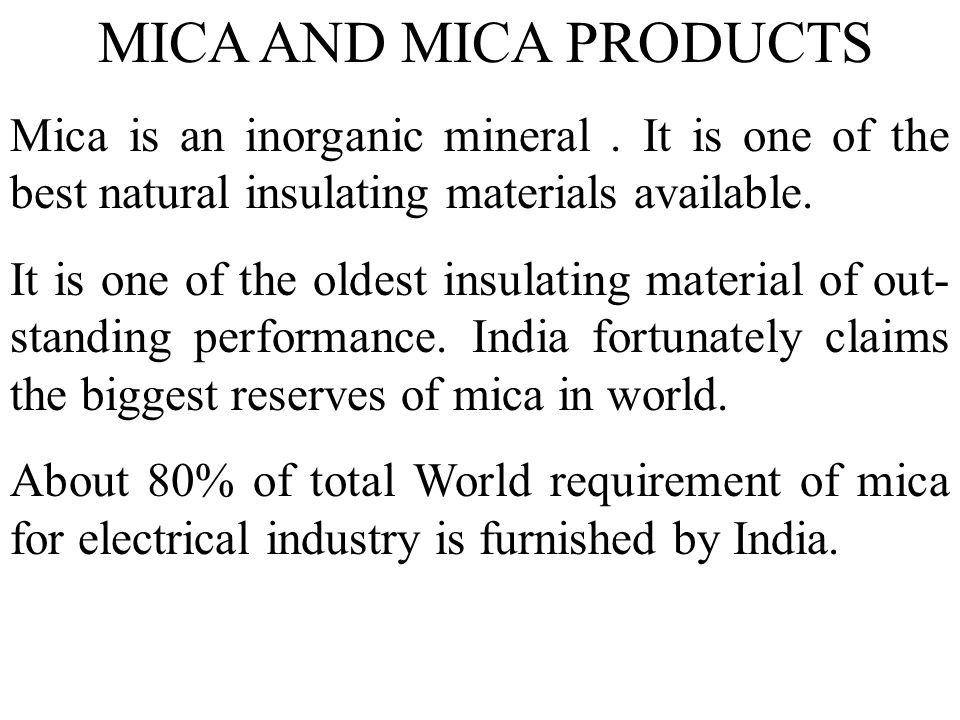MICA AND MICA PRODUCTS Mica is an inorganic mineral . It is one of the best natural insulating materials available.
