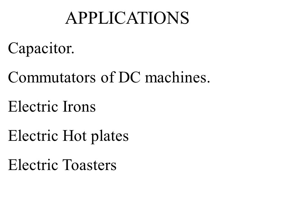 APPLICATIONS Capacitor. Commutators of DC machines. Electric Irons