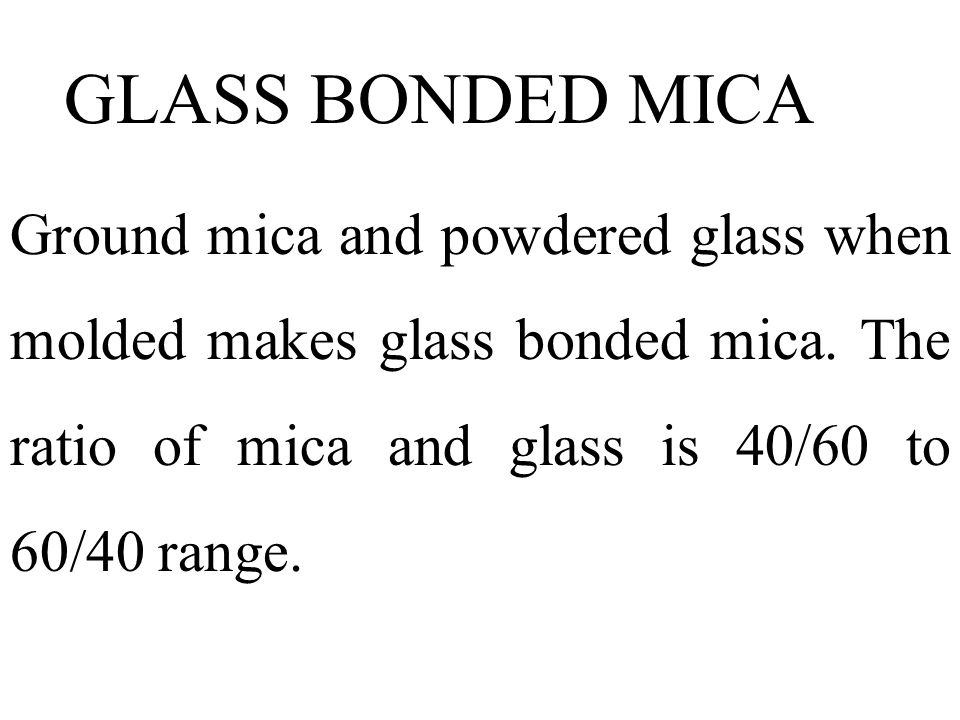 GLASS BONDED MICA Ground mica and powdered glass when molded makes glass bonded mica.