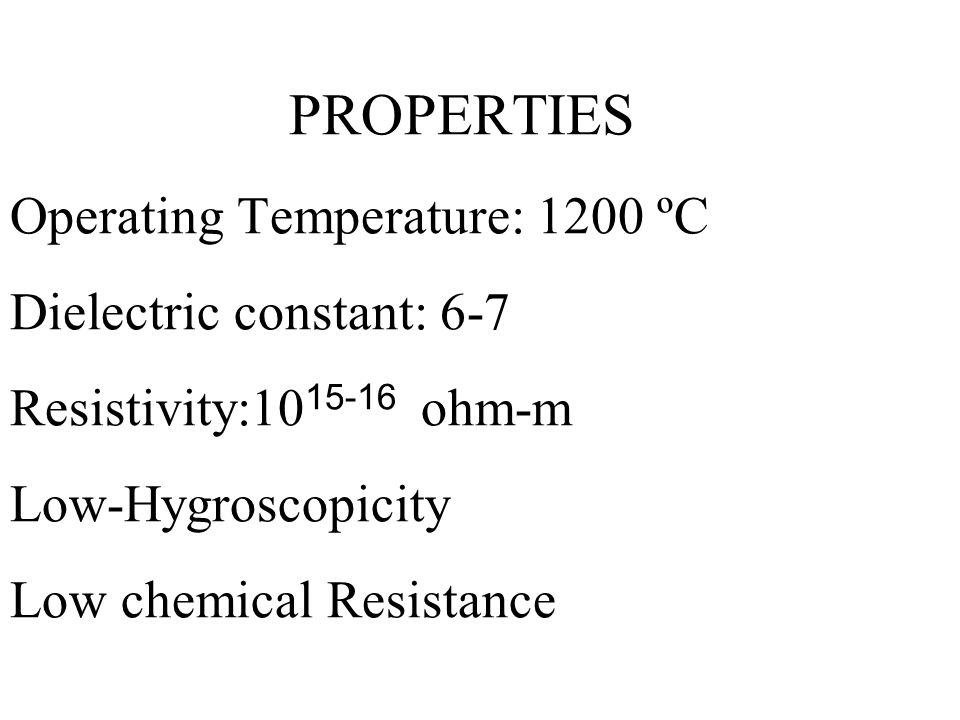PROPERTIES Operating Temperature: 1200 ºC Dielectric constant: 6-7 Resistivity:1015-16 ohm-m Low-Hygroscopicity Low chemical Resistance