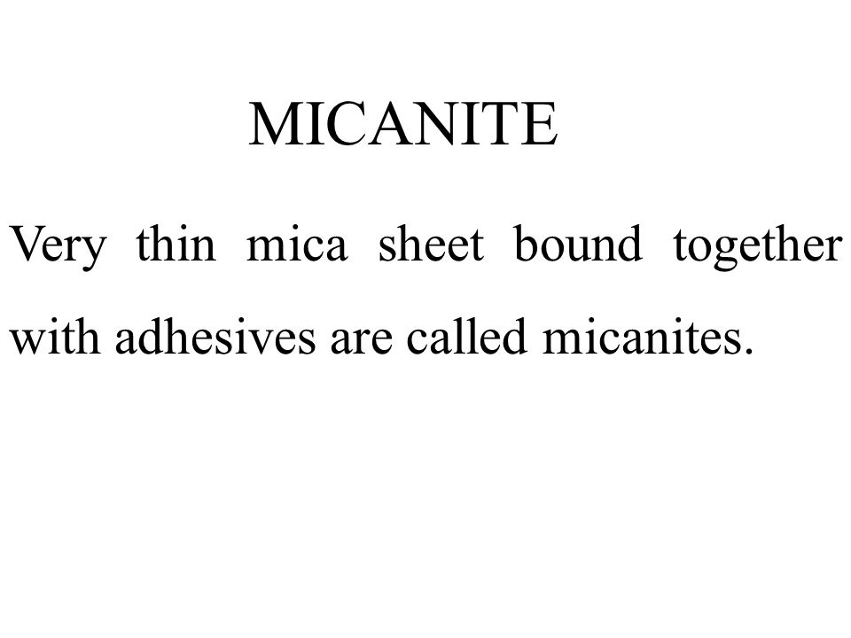 MICANITE Very thin mica sheet bound together with adhesives are called micanites.