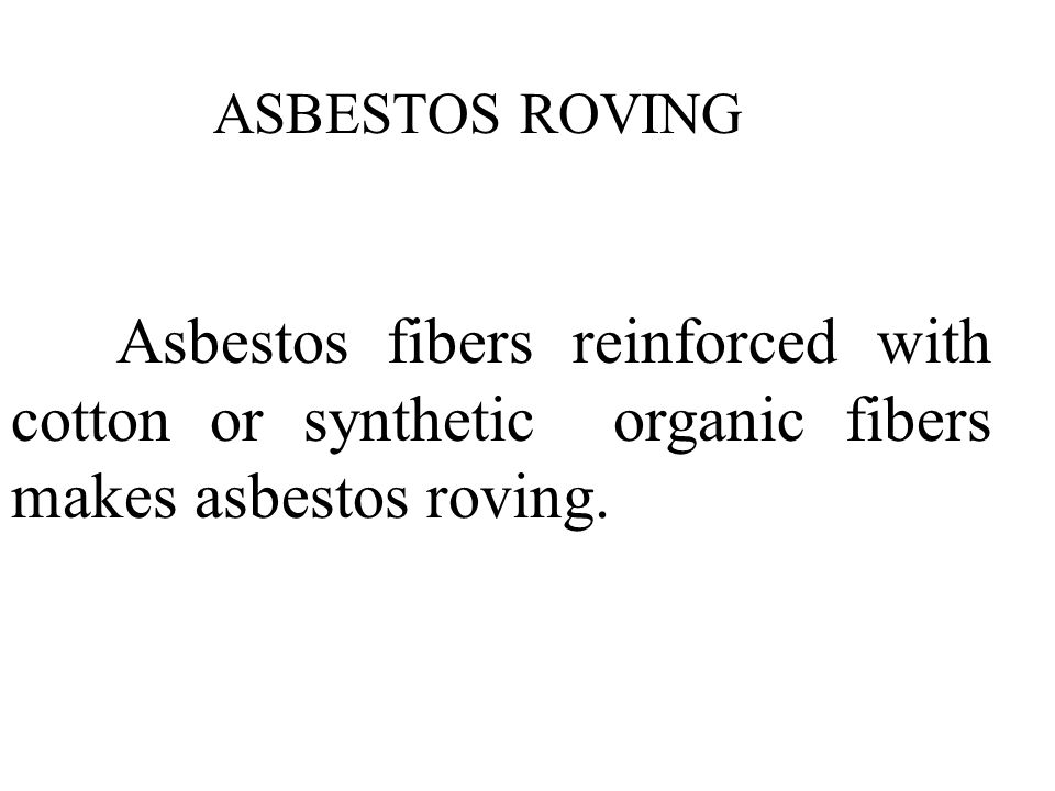 ASBESTOS ROVING Asbestos fibers reinforced with cotton or synthetic organic fibers makes asbestos roving.