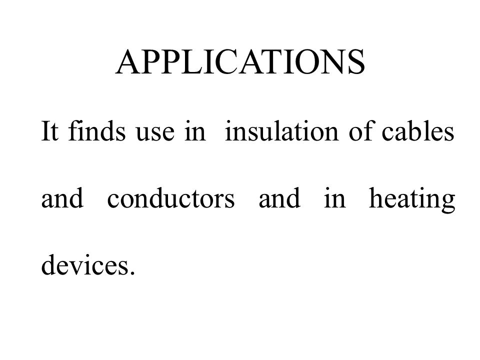 APPLICATIONS It finds use in insulation of cables and conductors and in heating devices.