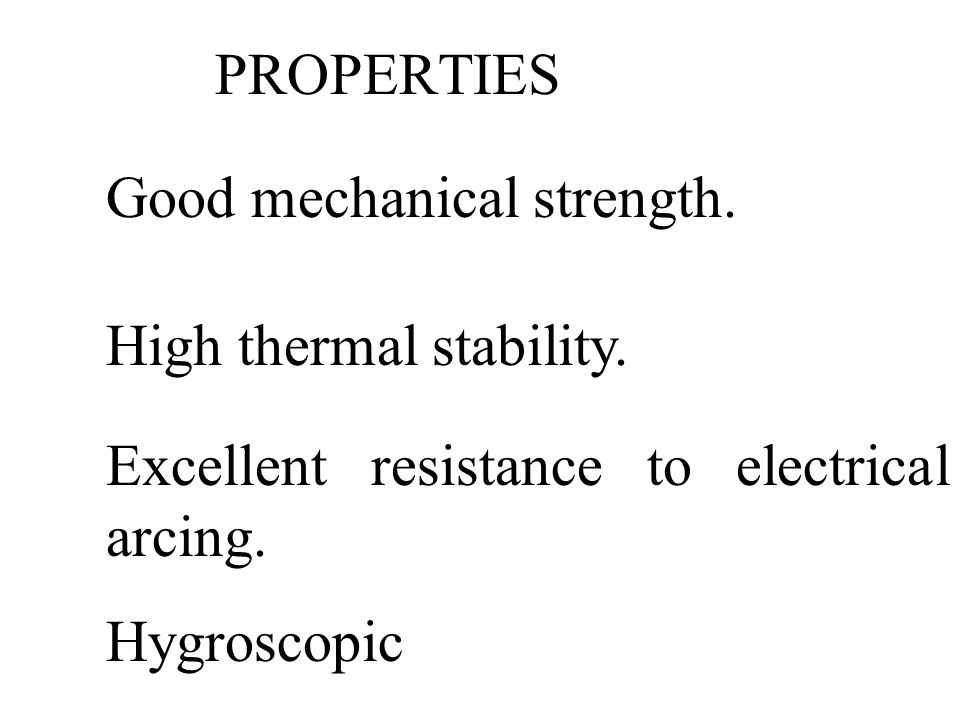 PROPERTIES Good mechanical strength. High thermal stability. Excellent resistance to electrical arcing.