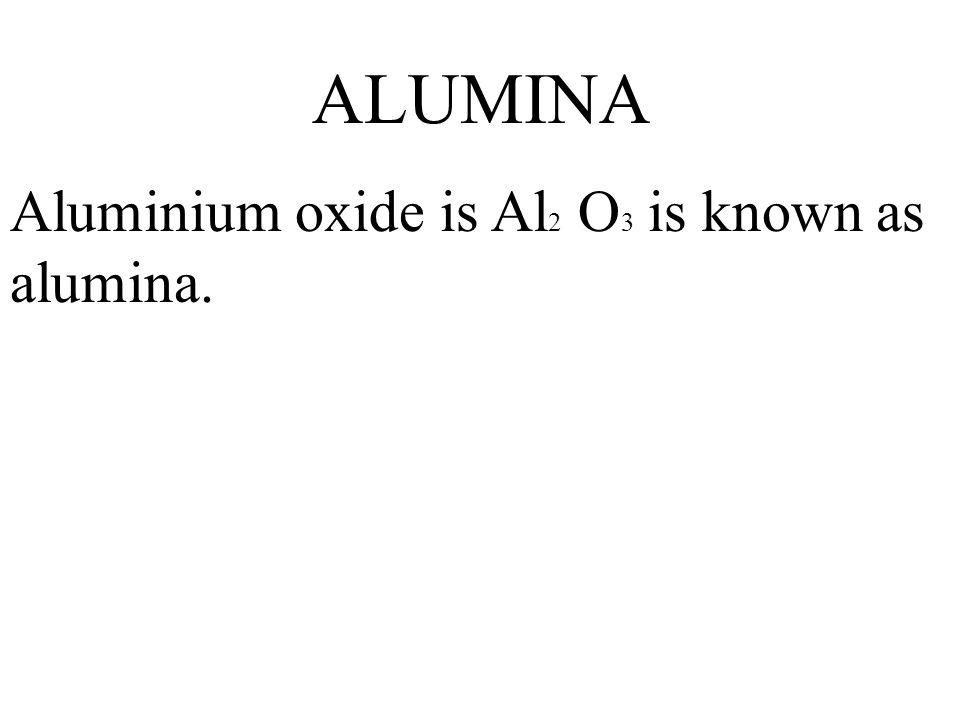 ALUMINA Aluminium oxide is Al2 O3 is known as alumina.