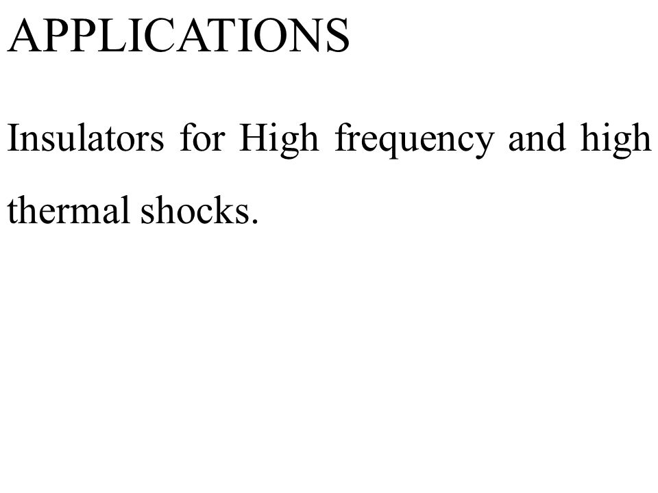 APPLICATIONS Insulators for High frequency and high thermal shocks.