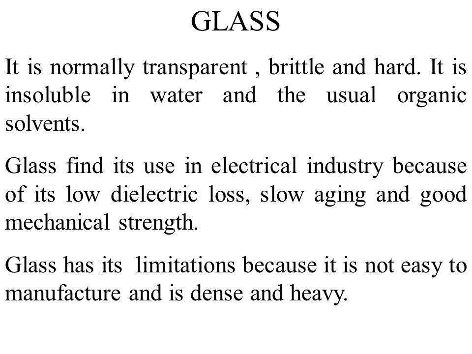GLASS It is normally transparent , brittle and hard. It is insoluble in water and the usual organic solvents.