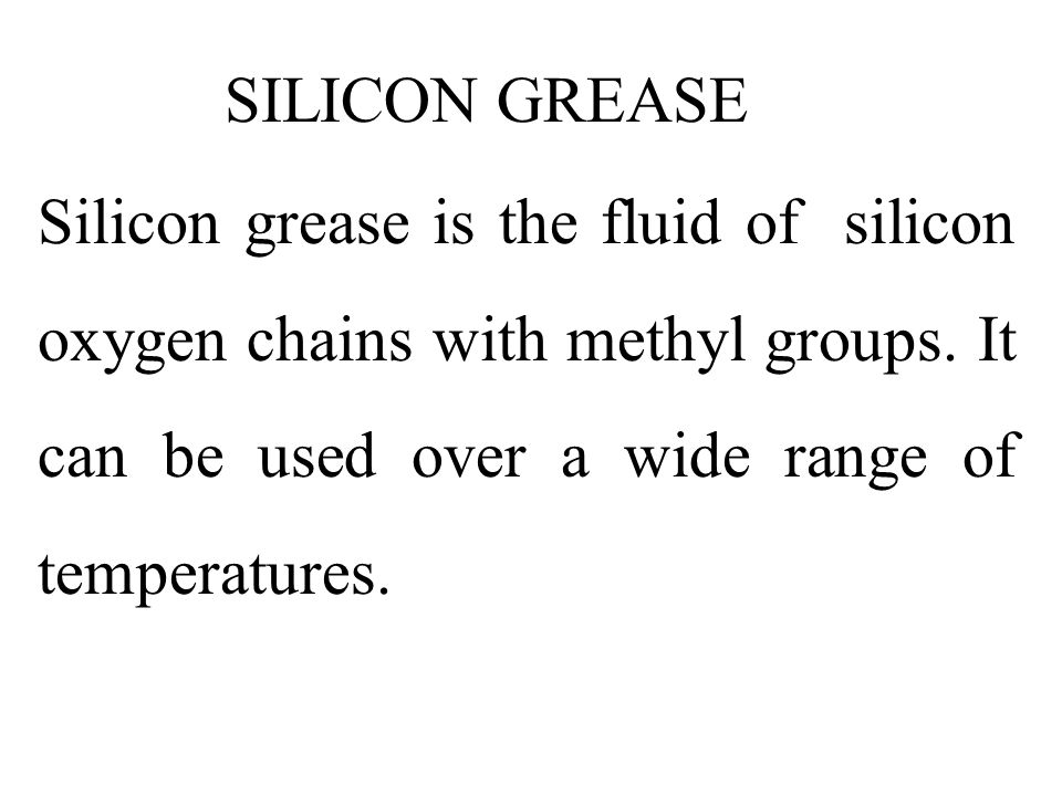 SILICON GREASE Silicon grease is the fluid of silicon oxygen chains with methyl groups.