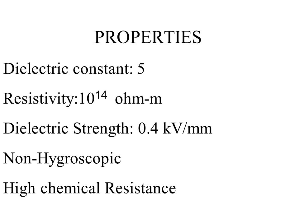 PROPERTIES Dielectric constant: 5 Resistivity:1014 ohm-m Dielectric Strength: 0.4 kV/mm Non-Hygroscopic High chemical Resistance