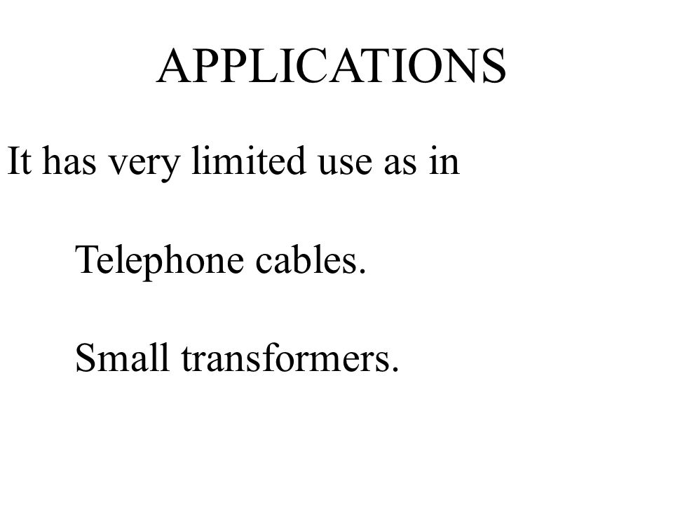 APPLICATIONS It has very limited use as in Telephone cables.