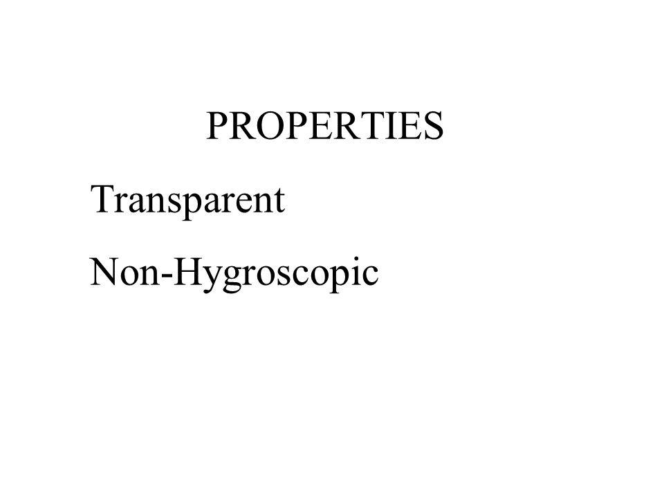 PROPERTIES Transparent Non-Hygroscopic