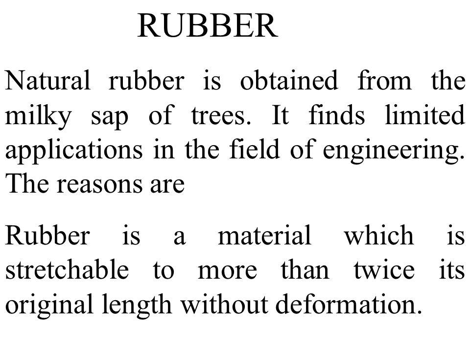 RUBBER Natural rubber is obtained from the milky sap of trees. It finds limited applications in the field of engineering. The reasons are.