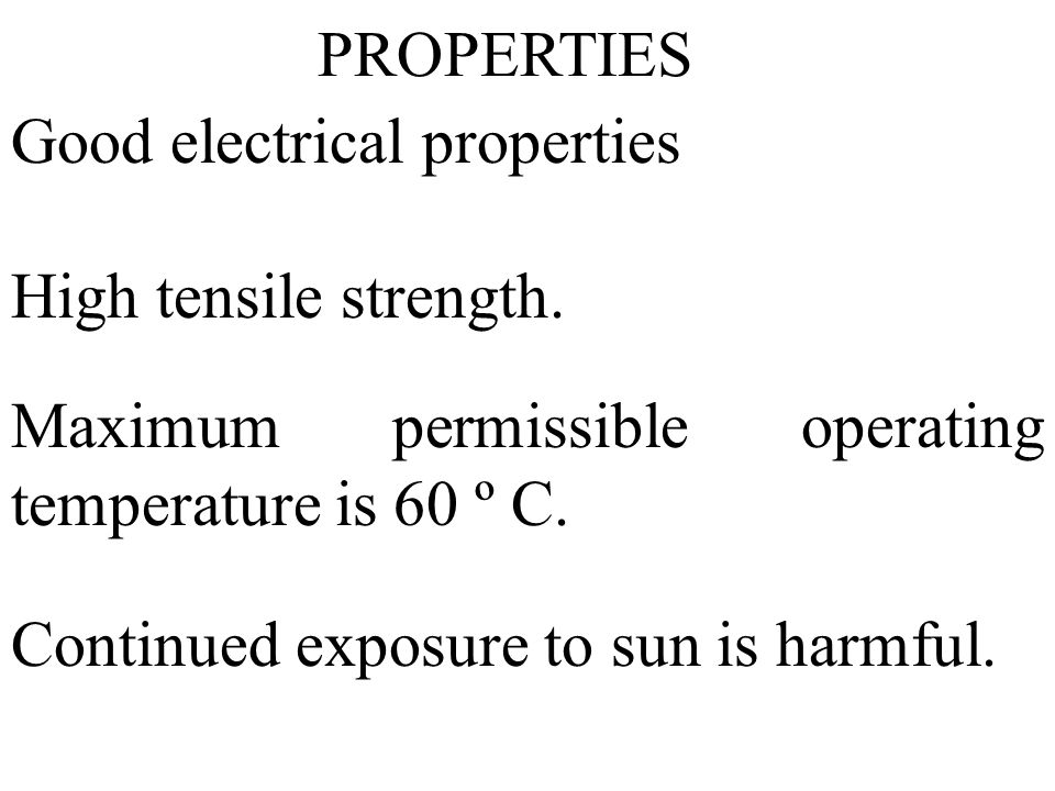 PROPERTIES Good electrical properties. High tensile strength. Maximum permissible operating temperature is 60 º C.