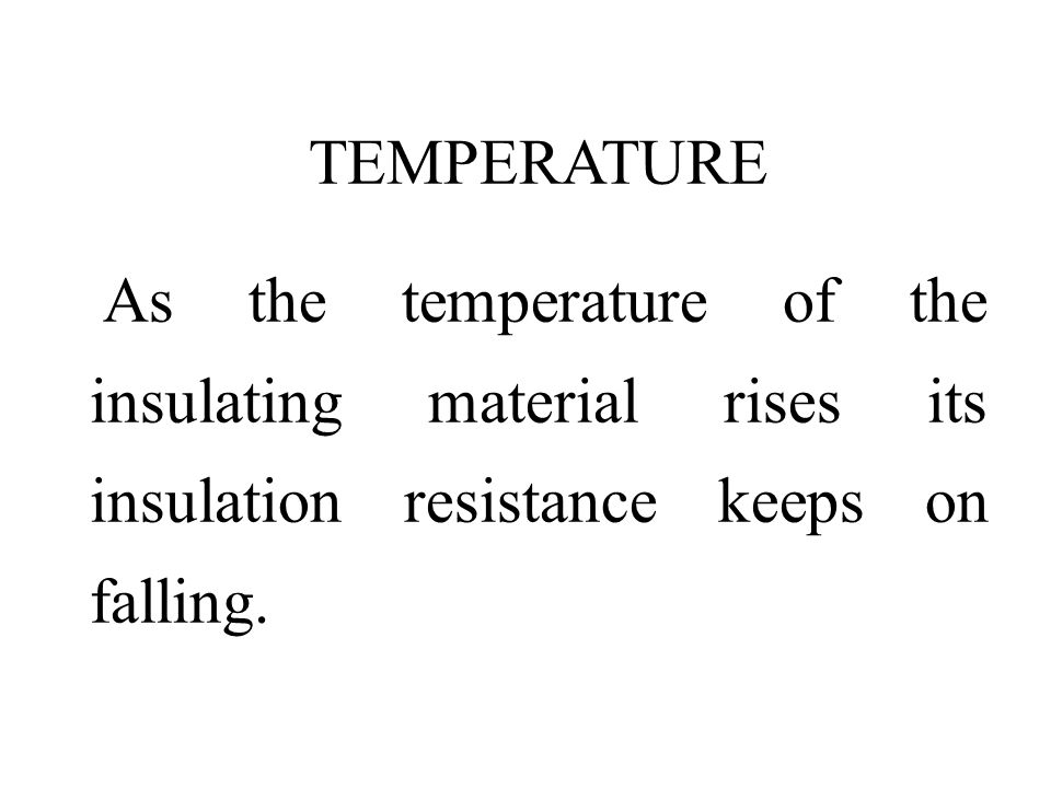TEMPERATURE As the temperature of the insulating material rises its insulation resistance keeps on falling.