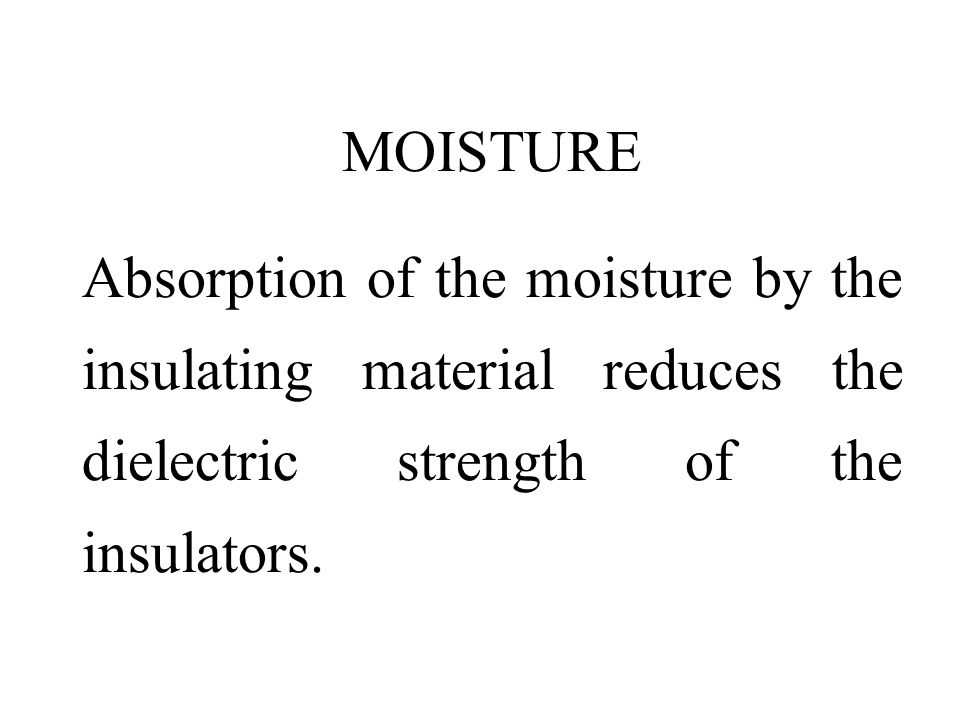 MOISTURE Absorption of the moisture by the insulating material reduces the dielectric strength of the insulators.