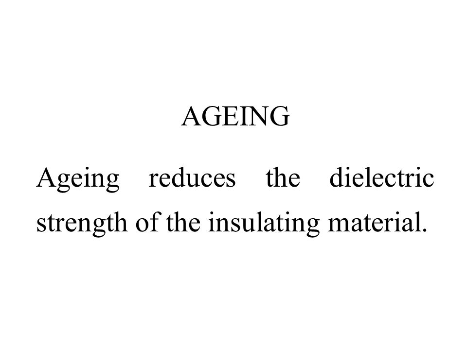 AGEING Ageing reduces the dielectric strength of the insulating material.